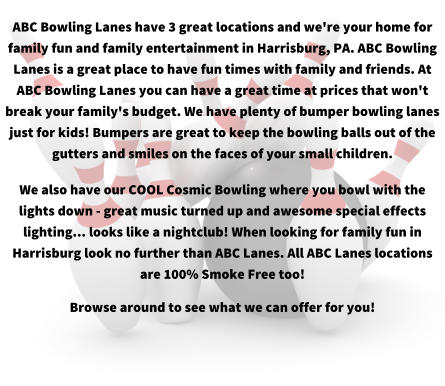 ABC Bowling Lanes have 3 great locations and we're your home for family fun and family entertainment in Harrisburg, PA. ABC Bowling Lanes is a great place to have fun times with family and friends. At ABC Bowling Lanes you can have a great time at prices that won't break your family's budget. We have plenty of bumper bowling lanes just for kids! Bumpers are great to keep the bowling balls out of the gutters and smiles on the faces of your small children. We also have our COOL Cosmic Bowling where you bowl with the lights down - great music turned up and awesome special effects lighting... looks like a nightclub! When looking for family fun in Harrisburg look no further than ABC Lanes. All ABC Lanes locations are 100% Smoke Free too! Browse around to see what we can offer for you!