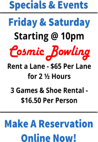 Specials & Events Make A Reservation Online Now! Friday & Saturday Starting @ 10pm Cosmic Bowling Rent a Lane - $65 Per Lane for 2 ½ Hours 3 Games & Shoe Rental - $16.50 Per Person