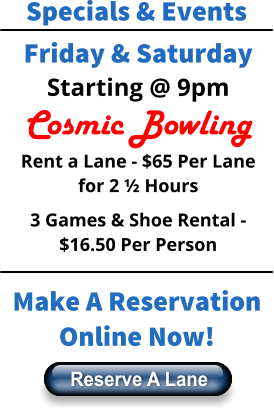 Specials & Events Friday & Saturday Starting @ 9pm Cosmic Bowling Rent a Lane - $65 Per Lane for 2 ½ Hours 3 Games & Shoe Rental - $16.50 Per Person Make A Reservation Online Now! Reserve A Lane Reserve A Lane